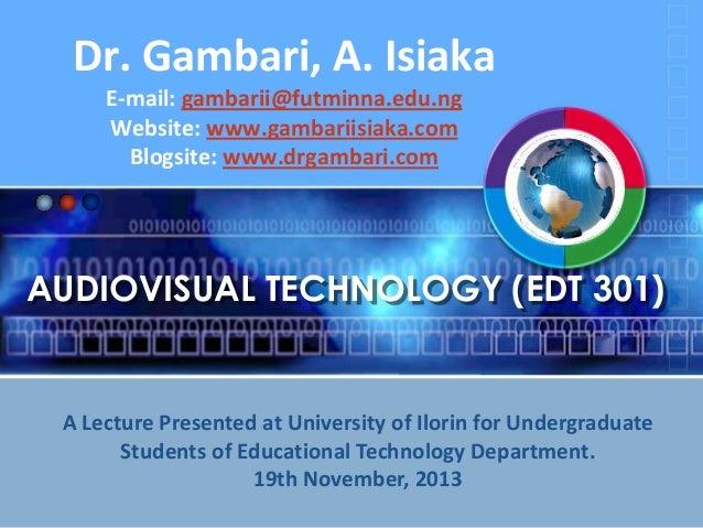 Dr. Gambari, A. Isiaka E-mail: gambarii@futminna.edu.ng Website: www.gambariisiaka.com Blogsite: www.drgambari.com  AUDIOV...