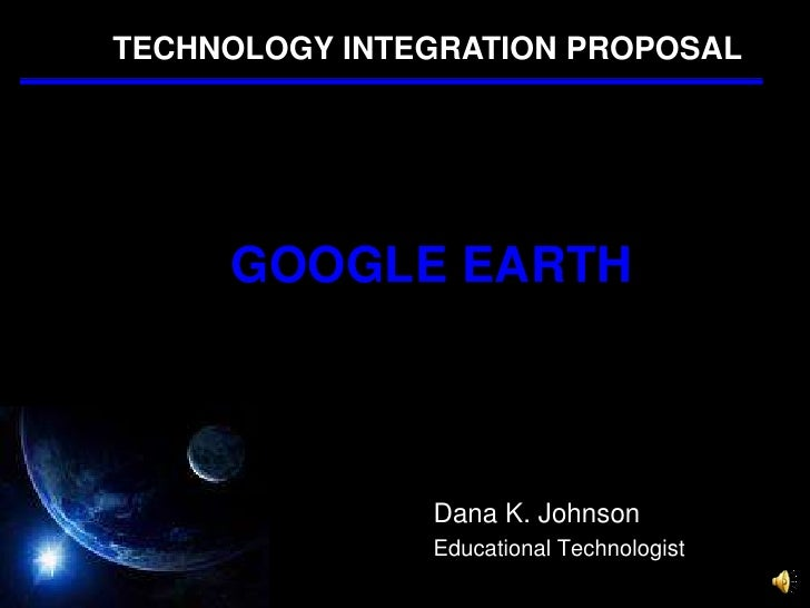 TECHNOLOGY INTEGRATION PROPOSAL<br />GOOGLE EARTH<br />Dana K. Johnson<br />Educational Technologist<br />