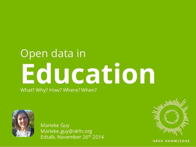 Open data in  Education What? Why? How? Where? When?  Marieke Guy  Marieke.guy@okfn.org  Edtalk, November 26th 2014