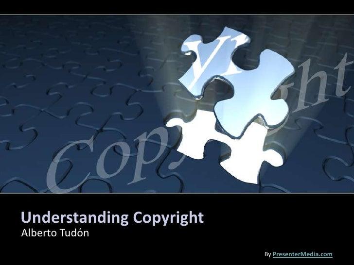 Understanding Copyright<br />Alberto Tudόn<br />ByPresenterMedia.com<br />