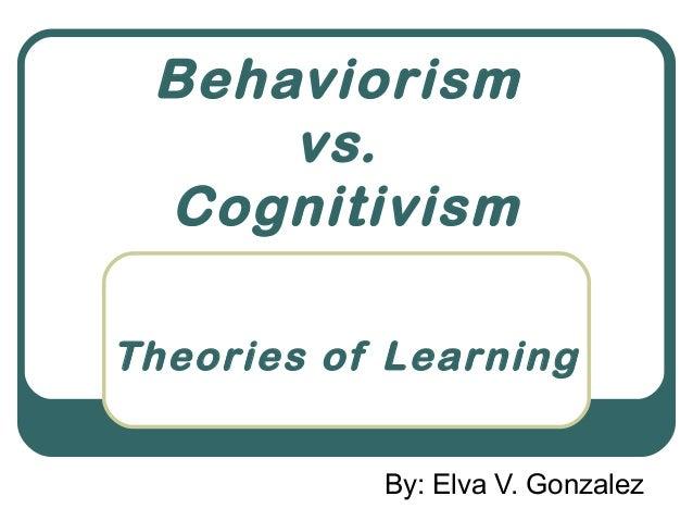 Behaviorism     vs. CognitivismTheories of Learning           By: Elva V. Gonzalez