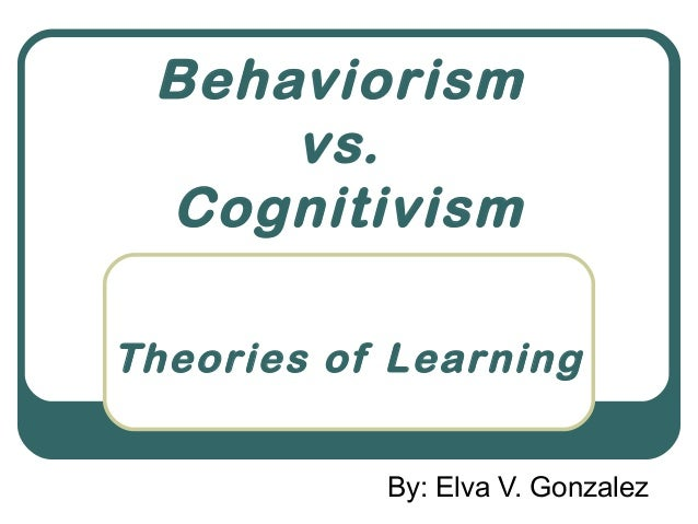 Behaviorism     vs. CognitivismTheories of Learning           By: Elva V. Gonzalez