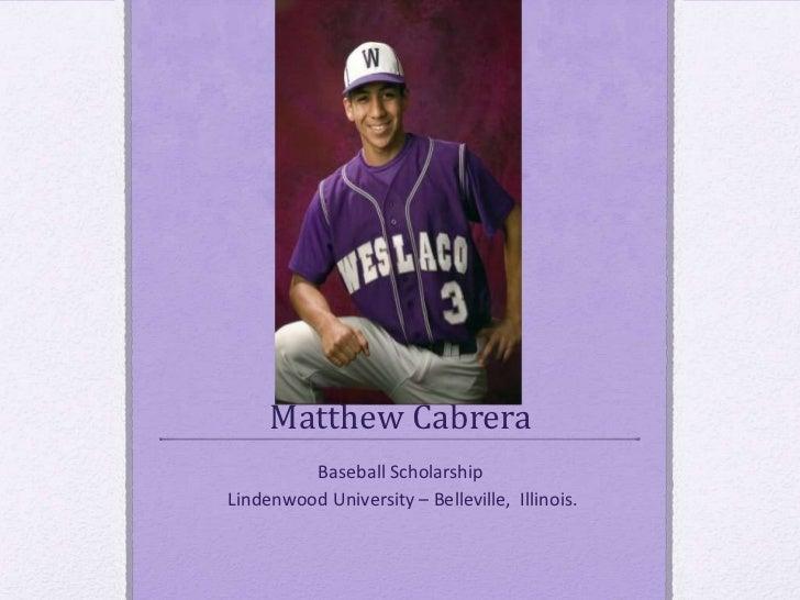Matthew Cabrera         Baseball ScholarshipLindenwood University – Belleville, Illinois.
