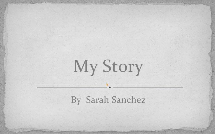 <ul><li>By  Sarah Sanchez </li></ul>My Story