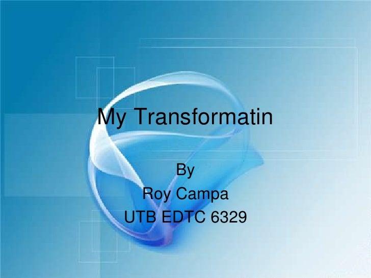 My Transformatin<br />By <br />Roy Campa<br />UTB EDTC 6329<br />