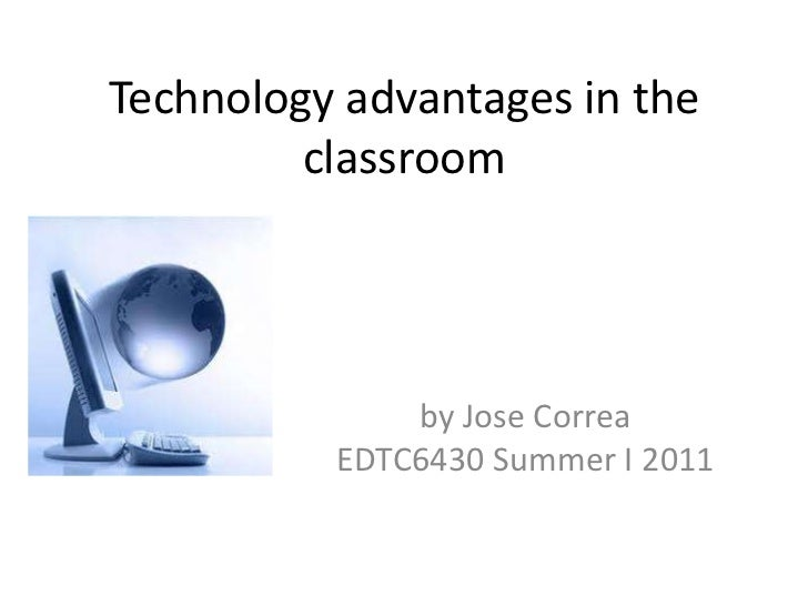 Technology advantages in the classroom <br />by Jose Correa EDTC6430 Summer I 2011<br />