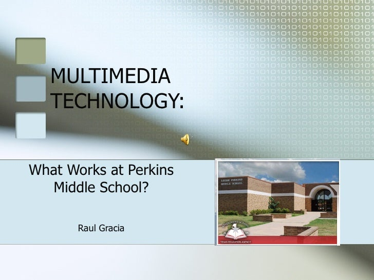MULTIMEDIA TECHNOLOGY: What Works at Perkins Middle School? Raul Gracia
