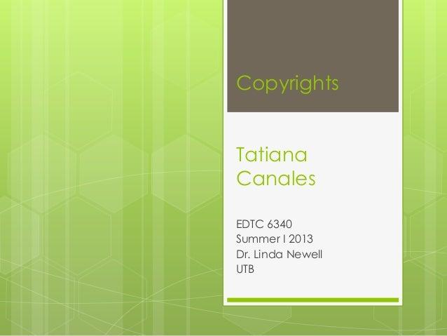 CopyrightsTatianaCanalesEDTC 6340Summer I 2013Dr. Linda NewellUTB