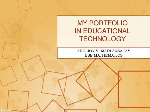 MY PORTFOLIO IN EDUCATIONAL TECHNOLOGY AILA JOY V. MADLANSACAY BSE MATHEMATICS