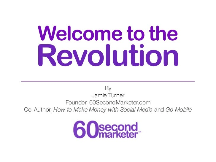 Welcome to the    Revolution                            By                        Jamie Turner              Founder, 60Sec...