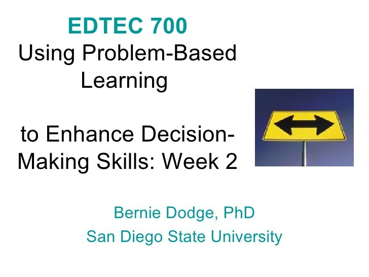 EDTEC 700 Using Problem-Based Learning  to Enhance Decision-Making Skills: Week 2 Bernie Dodge, PhD San Diego State Univer...
