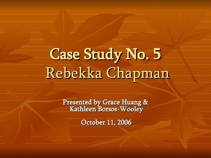 Case Study No. 5   Rebekka Chapman Presented by Grace Huang &  Kathleen Borsos-Wooley October 11, 2006