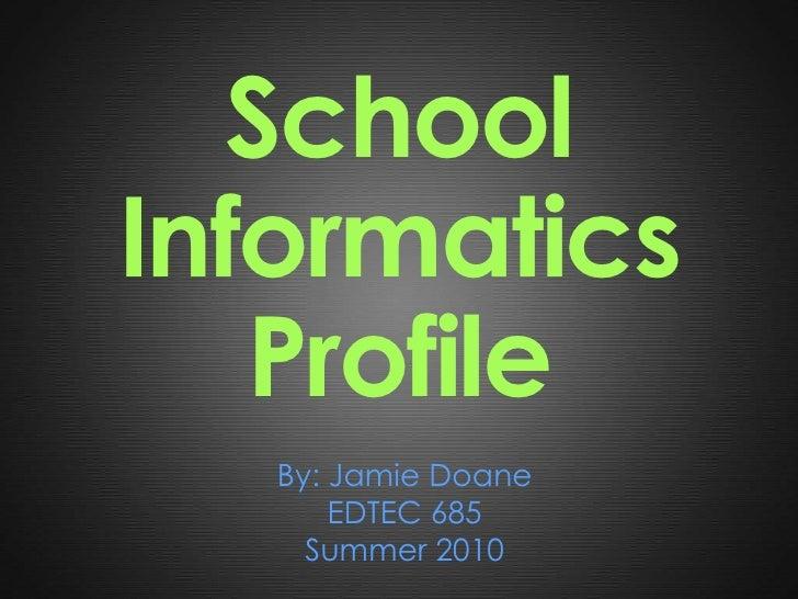 School Informatics Profile<br />By: Jamie Doane<br />EDTEC 685<br />Summer 2010<br />