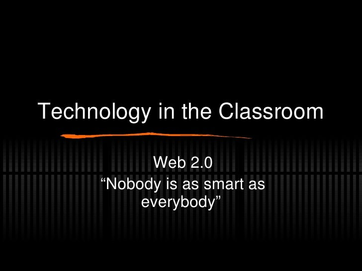 "Technology in the Classroom Web 2.0 ""Nobody is as smart as everybody"""