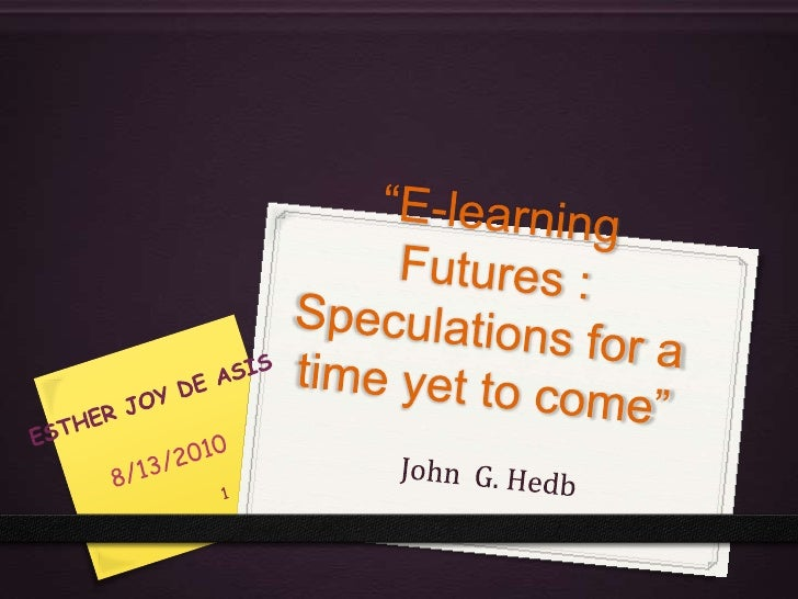 """E-learning Futures : Speculations for a time yet to come""<br />John  G. Hedb<br />8/14/2010<br />ESTHER JOY DE ASIS<br />..."