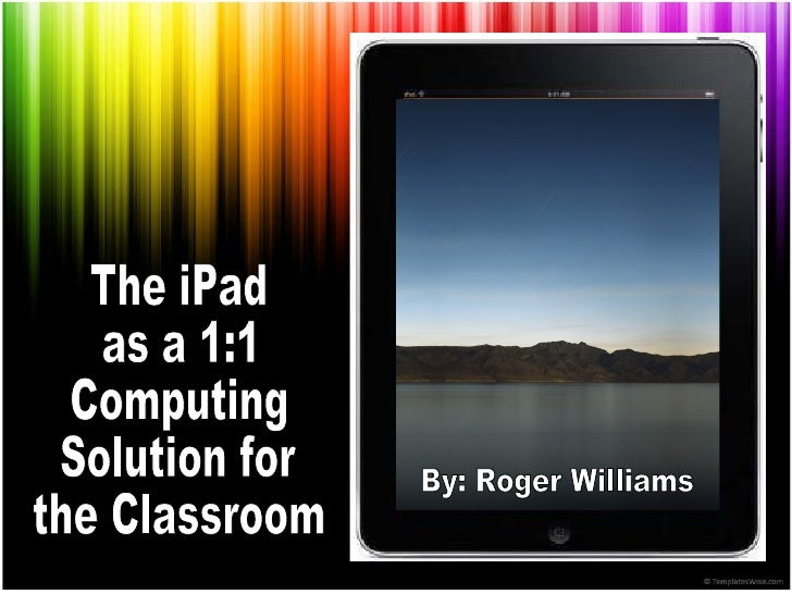 The iPad as a 1:1 Computing Solution for the Classroom By: Roger Williams