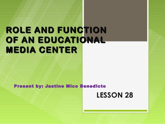 ROLE AND FUNCTIONOF AN EDUCATIONALMEDIA CENTER Present by: Jastine Mico Benedicto                               LESSON 28