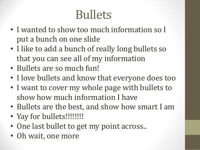 Bullets• I wanted to show too much information so Iput a bunch on one slide• I like to add a bunch of really long bullets ...