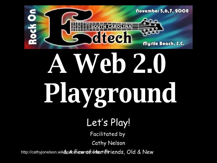 A Web 2.0  Playground Let's Play! Facilitated by  Cathy Nelson & A Few of Her Friends, Old & New