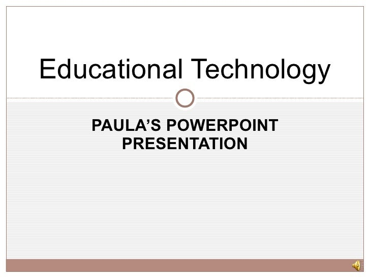 PAULA'S POWERPOINT PRESENTATION Educational Technology