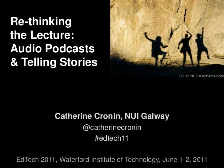 Re-thinking <br />the Lecture: <br />Audio Podcasts <br />& Telling Stories<br />CC BY-NC 2.0 Koffiemetkoek<br />Catherine...