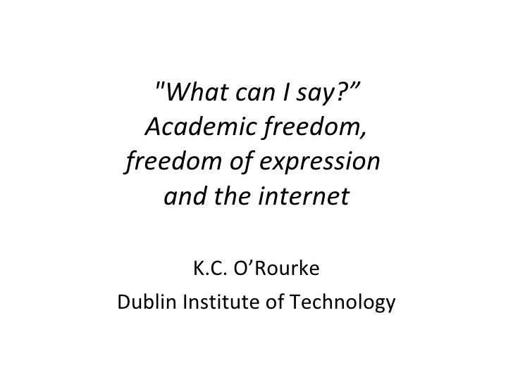 """What can I say?""   Academic freedom,  freedom of expression  and the internet K.C. O'Rourke Dublin Institute of Tech..."