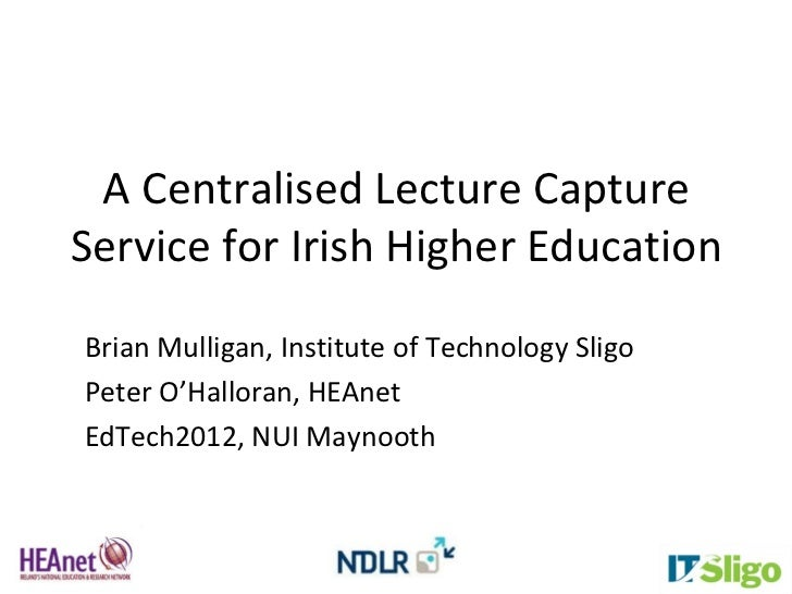 A Centralised Lecture CaptureService for Irish Higher EducationBrian Mulligan, Institute of Technology SligoPeter O'Hallor...