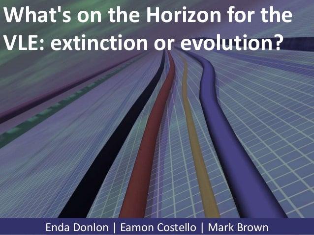 What's on the Horizon for the VLE: extinction or evolution? Enda Donlon | Eamon Costello | Mark Brown