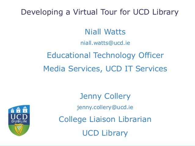 Developing a Virtual Tour for UCD Library Niall Watts niall.watts@ucd.ie Educational Technology Officer Media Services, UC...