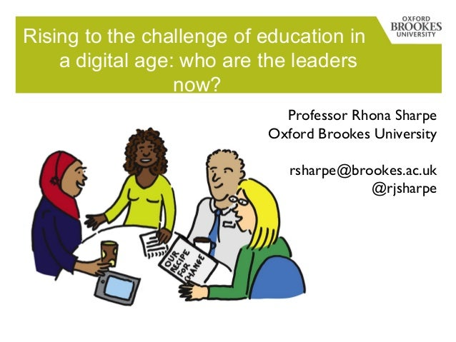 Rising to the challenge of education in a digital age: who are the leaders now? Professor Rhona Sharpe Oxford Brookes Univ...