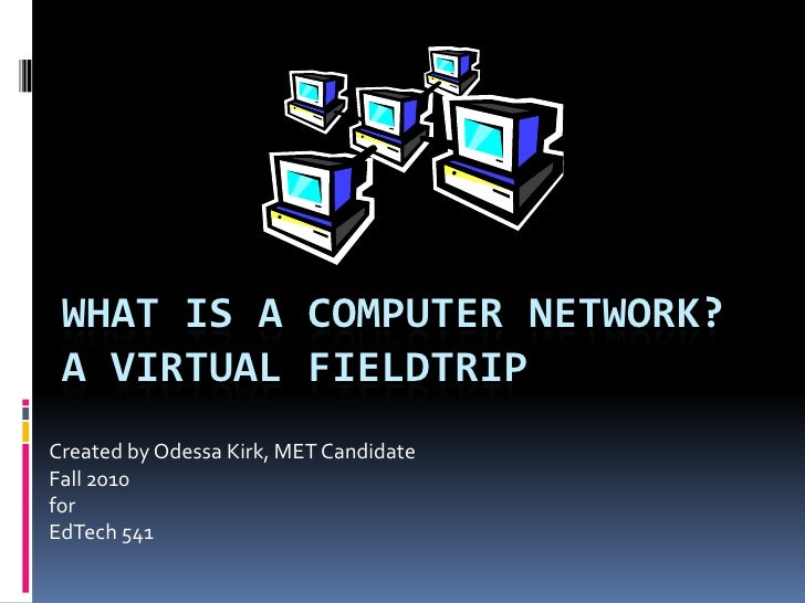 What is a Computer Network?A virtual Fieldtrip <br />Created by Odessa Kirk, MET Candidate <br />Fall 2010 <br />for <br /...