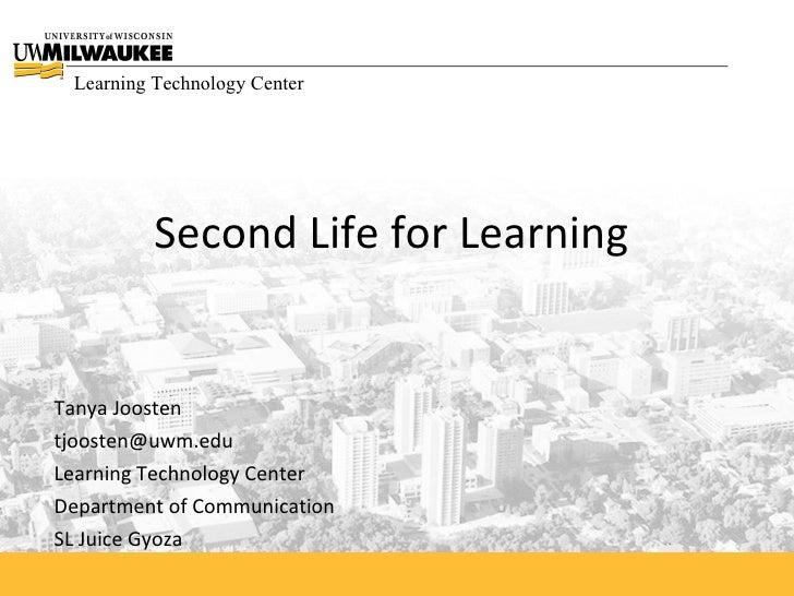 Learning Technology Center               Second Life for Learning   Tanya Joosten tjoosten@uwm.edu Learning Technology Cen...