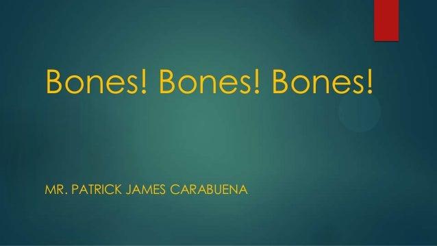 Bones! Bones! Bones! MR. PATRICK JAMES CARABUENA