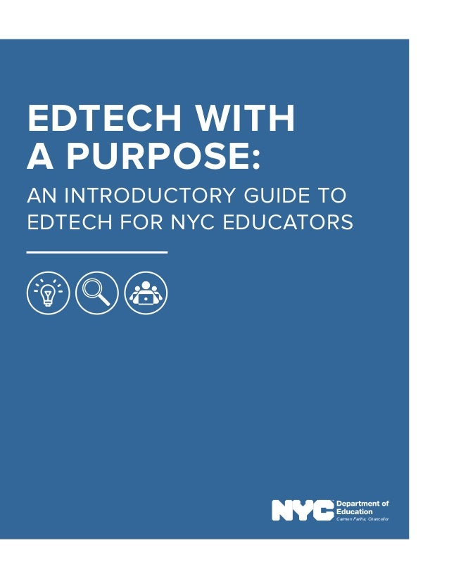 EDTECH WITH A PURPOSE: AN INTRODUCTORY GUIDE TO EDTECH FOR NYC EDUCATORS Carmen Fariña, Chancellor