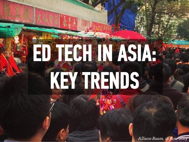 ED TECH IN ASIA: KEY TRENDS Allison Baum,18 June 2015