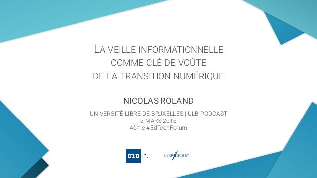 LA VEILLE INFORMATIONNELLE COMME CLÉ DE VOÛTE  DE LA TRANSITION NUMÉRIQUE NICOLAS ROLAND UNIVERSITÉ LIBRE DE BRUXELLES |...