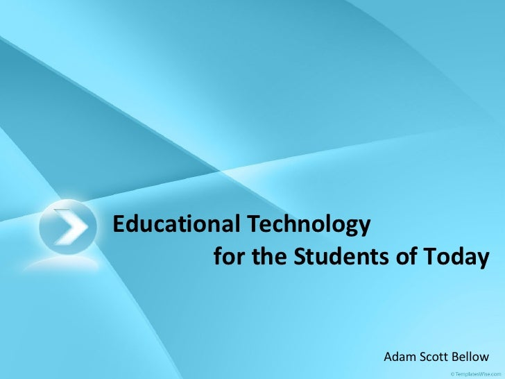 Educational Technology for the Students of Today Adam Scott Bellow