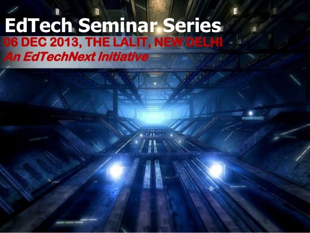 EdTech Seminar Series  06 DEC 2013, THE LALIT, NEW DELHI  An EdTechNext Initiative