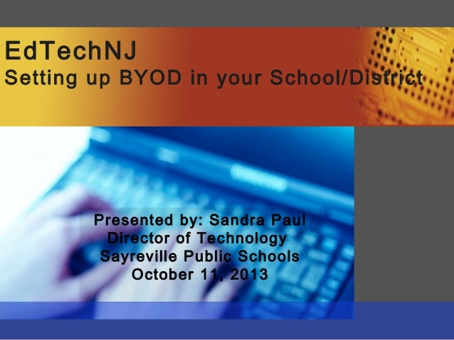 EdTechNJ Setting up BYOD in your School/District Presented by: Sandra Paul Director of Technology Sayreville Public School...
