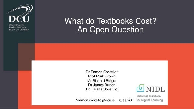 What do Textbooks Cost? An Open Question *eamon.costello@dcu.ie @eam0 Dr Eamon Costello* Prof Mark Brown Mr Richard Bolger...