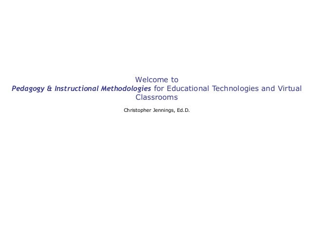 Welcome to Pedagogy & Instructional Methodologies for Educational Technologies and Virtual Classrooms Christopher Jennings...