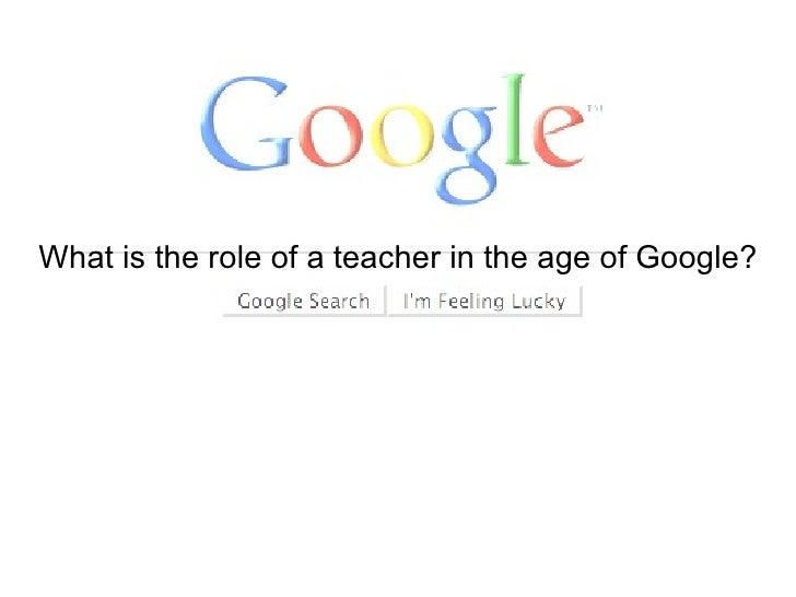 What is the role of a teacher in the age of Google? Kyle Baldwin Ron Henderson Janna Oelrich Michael Schmitt Eleasha Lasko...