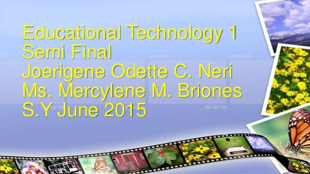 Educational Technology 1 Semi Final Joerigene Odette C. Neri Ms. Mercylene M. Briones S.Y June 2015