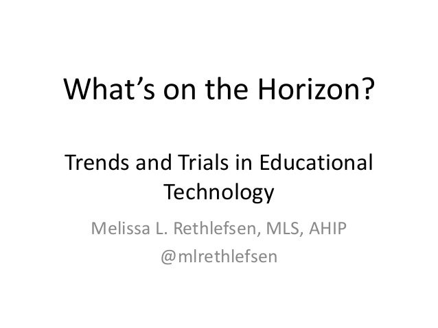 What's on the Horizon? Trends and Trials in Educational Technology Melissa L. Rethlefsen, MLS, AHIP @mlrethlefsen