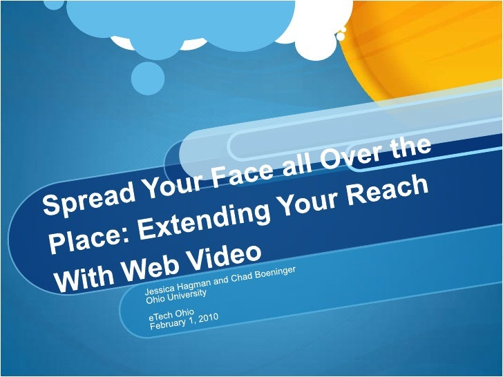 Spread Your Face all Over the Place: Extending Your Reach With Web Video<br />Jessica Hagman and Chad Boeninger<br />Ohio ...