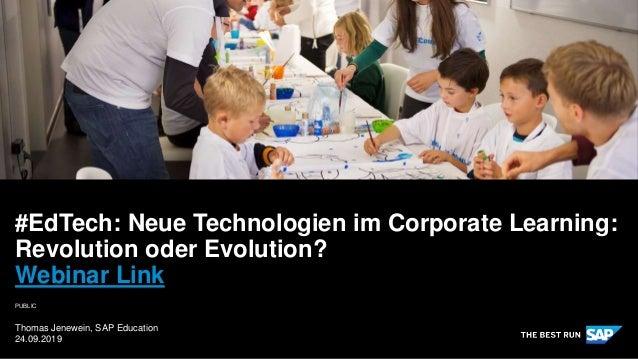 PUBLIC Thomas Jenewein, SAP Education 24.09.2019 #EdTech: Neue Technologien im Corporate Learning: Revolution oder Evoluti...