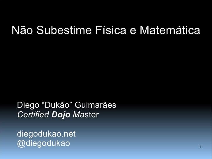 """Não Subestime Física e Matemática Diego """"Dukão"""" Guimarães Certified  Dojo  Ma ster diegodukao.net @diegodukao"""