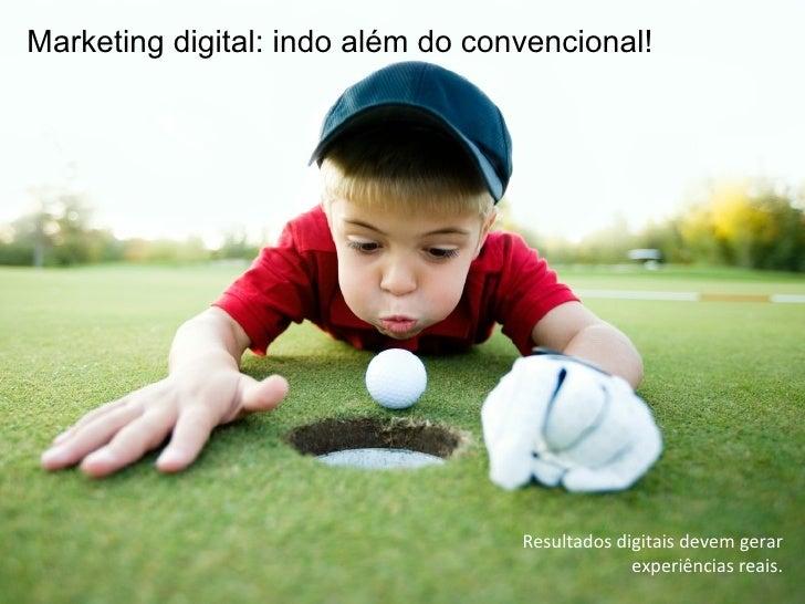 Resultados digitais devem gerar experiências reais. Marketing digital: indo além do convencional!