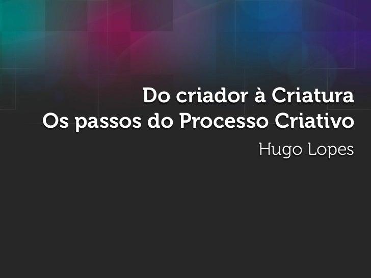 Do criador à CriaturaOs passos do Processo Criativo                    Hugo Lopes