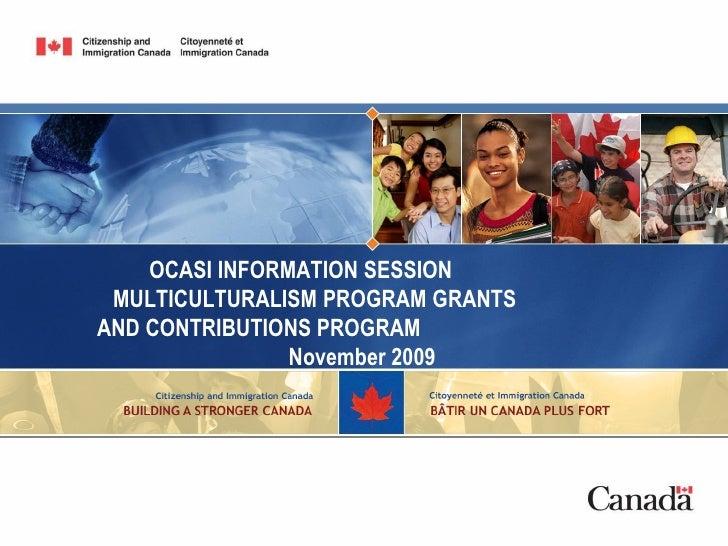 OCASI INFORMATION SESSION  MULTICULTURALISM PROGRAM GRANTS  AND CONTRIBUTIONS PROGRAM  November 2009